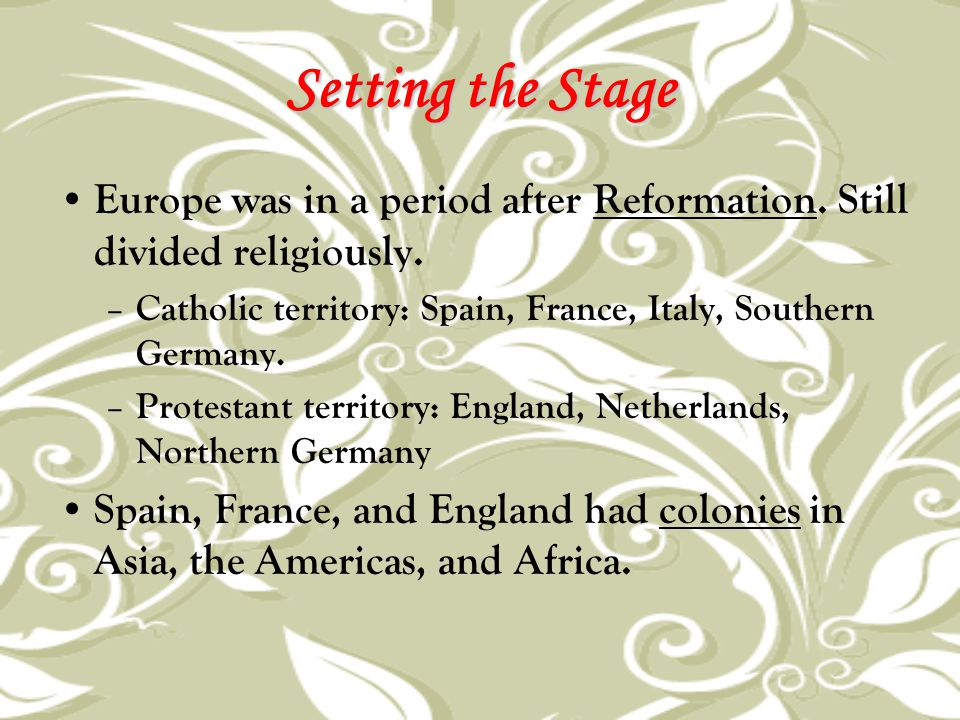 Setting the Stage Europe was in a period after Reformation. Still divided religiously. Catholic territory: Spain, France, Italy, Southern Germany.