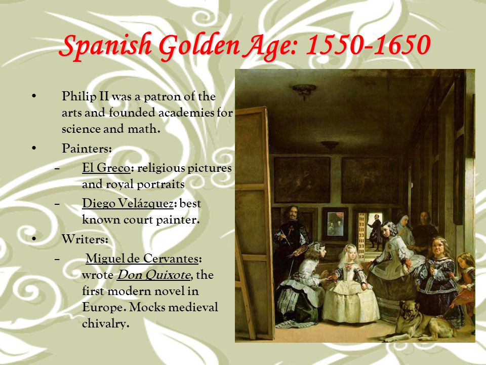 Spanish Golden Age: 1550-1650 Philip II was a patron of the arts and founded academies for science and math.