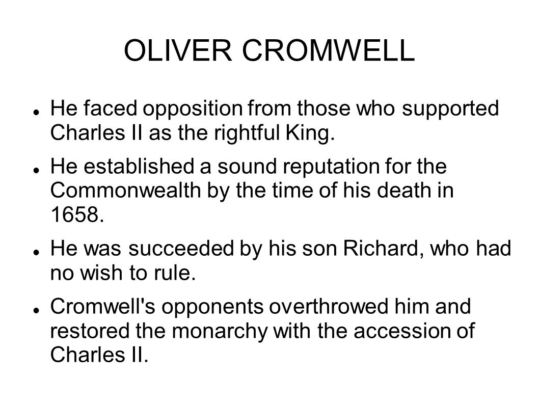 OLIVER CROMWELL He faced opposition from those who supported Charles II as the rightful King.