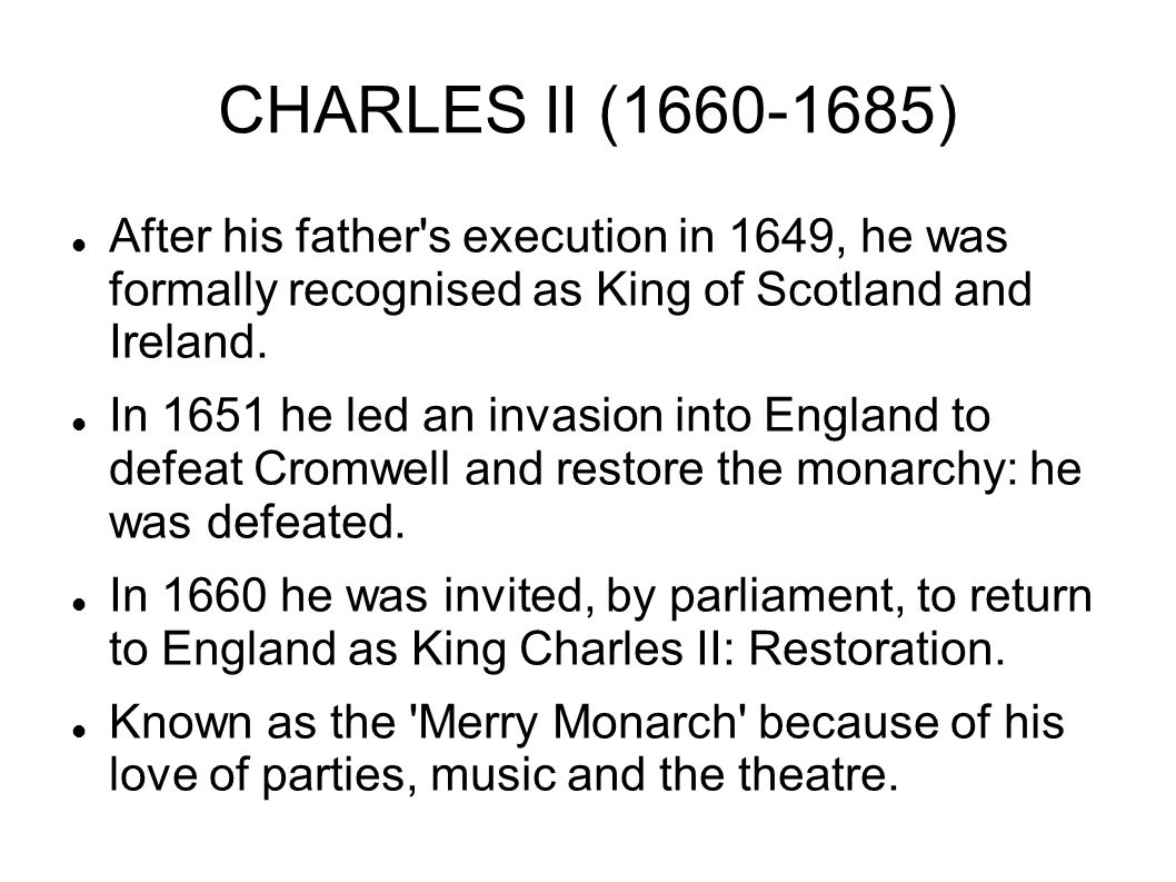 CHARLES II (1660-1685) After his father s execution in 1649, he was formally recognised as King of Scotland and Ireland.