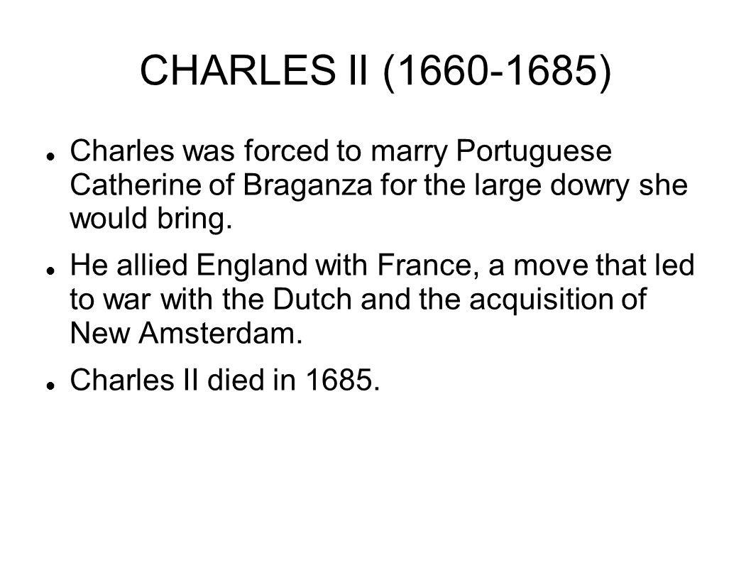 CHARLES II (1660-1685) Charles was forced to marry Portuguese Catherine of Braganza for the large dowry she would bring.