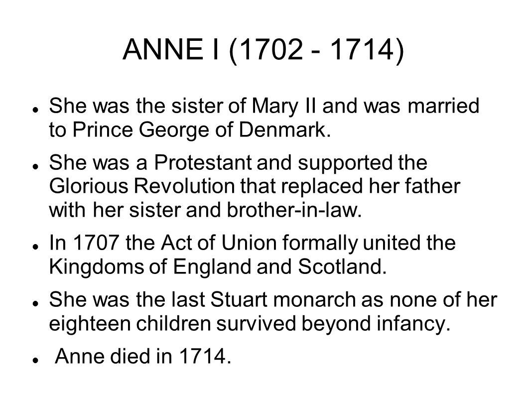 ANNE I (1702 - 1714) She was the sister of Mary II and was married to Prince George of Denmark.