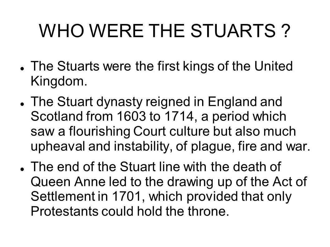 WHO WERE THE STUARTS The Stuarts were the first kings of the United Kingdom.