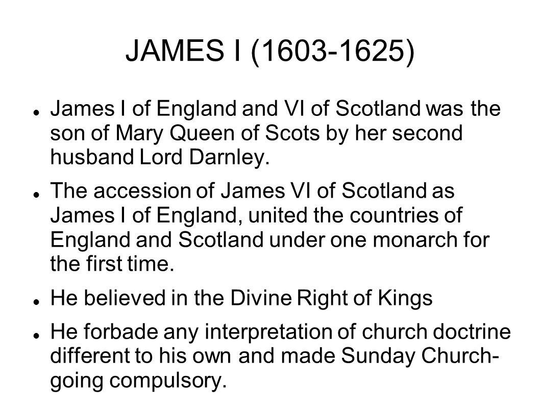 JAMES I (1603-1625) James I of England and VI of Scotland was the son of Mary Queen of Scots by her second husband Lord Darnley.