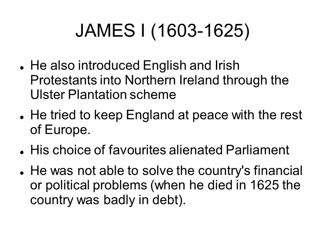JAMES I (1603-1625) He also introduced English and Irish Protestants into Northern Ireland through the Ulster Plantation scheme.
