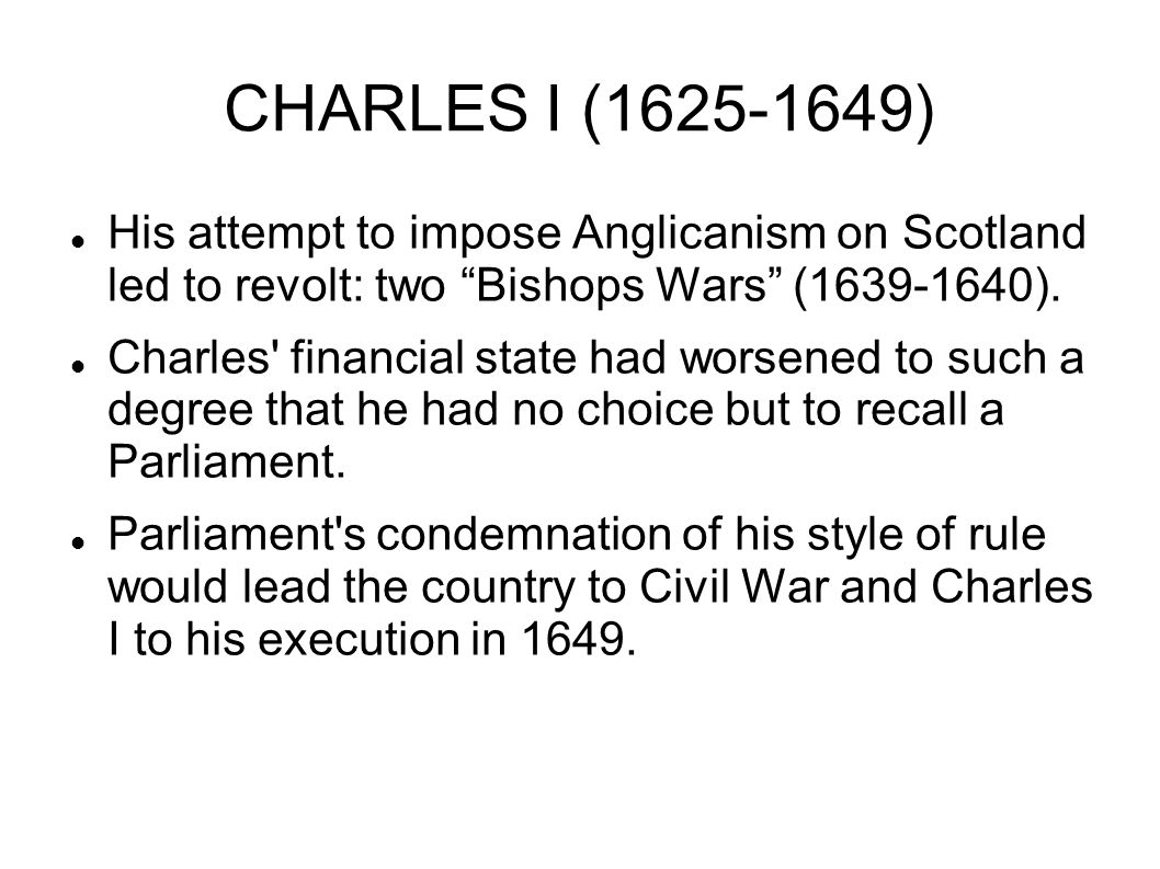 CHARLES I (1625-1649) His attempt to impose Anglicanism on Scotland led to revolt: two Bishops Wars (1639-1640).