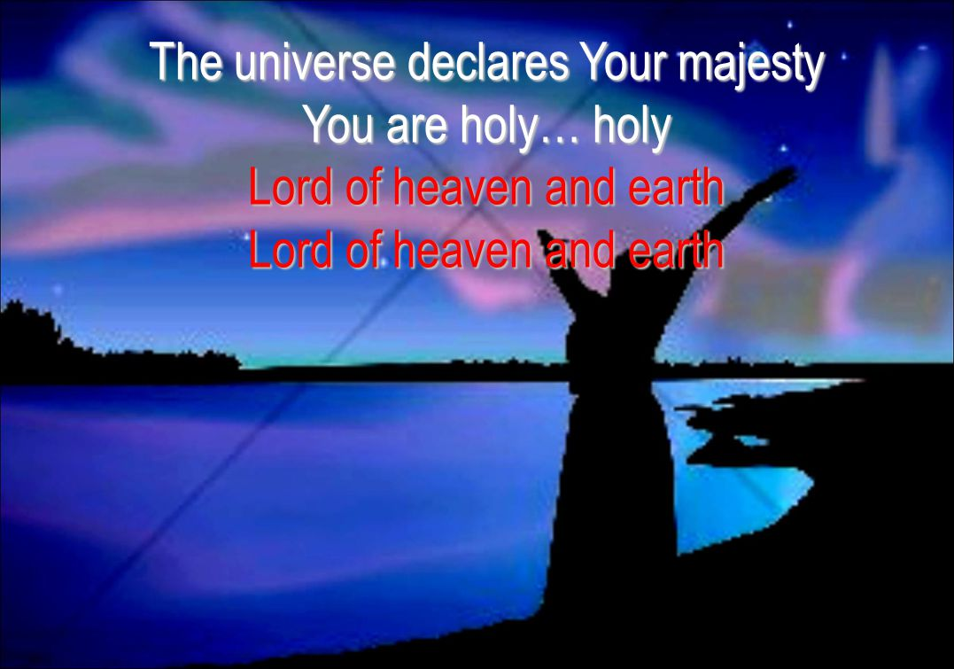 The universe declares Your majesty You are holy… holy