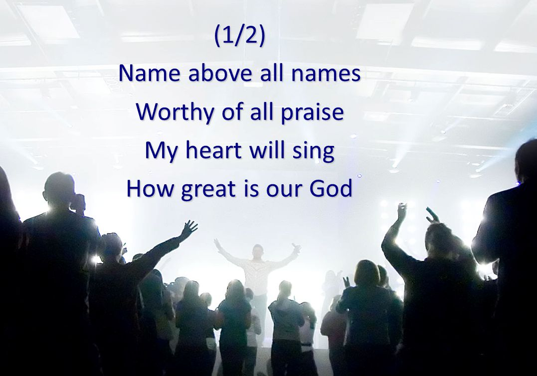 (1/2) Name above all names Worthy of all praise My heart will sing How great is our God
