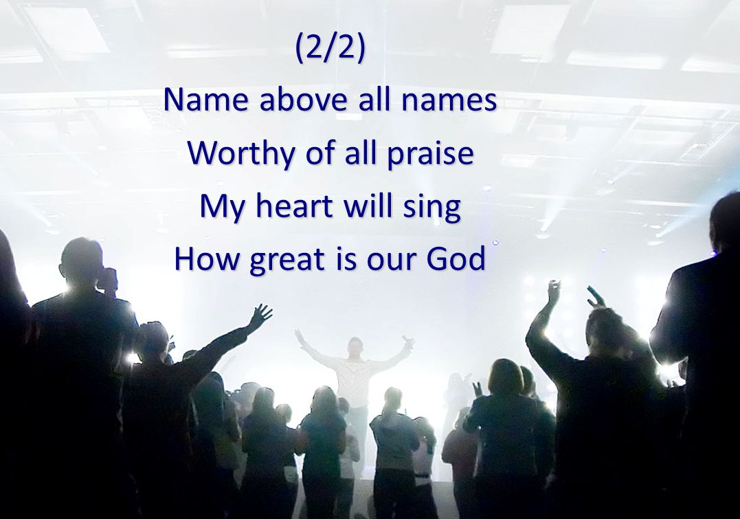 (2/2) Name above all names Worthy of all praise My heart will sing How great is our God