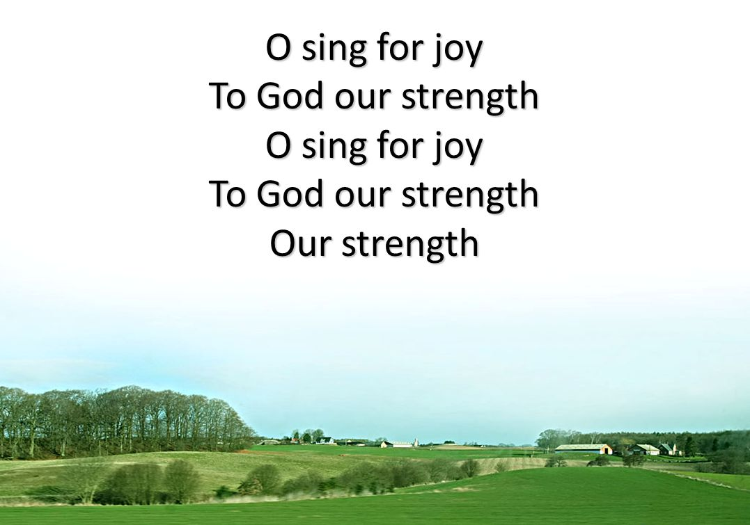 O sing for joy To God our strength Our strength