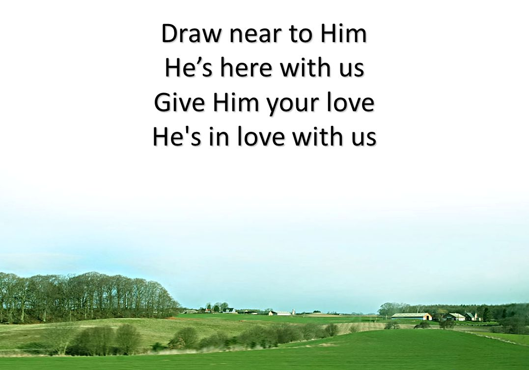 Draw near to Him He's here with us Give Him your love He s in love with us