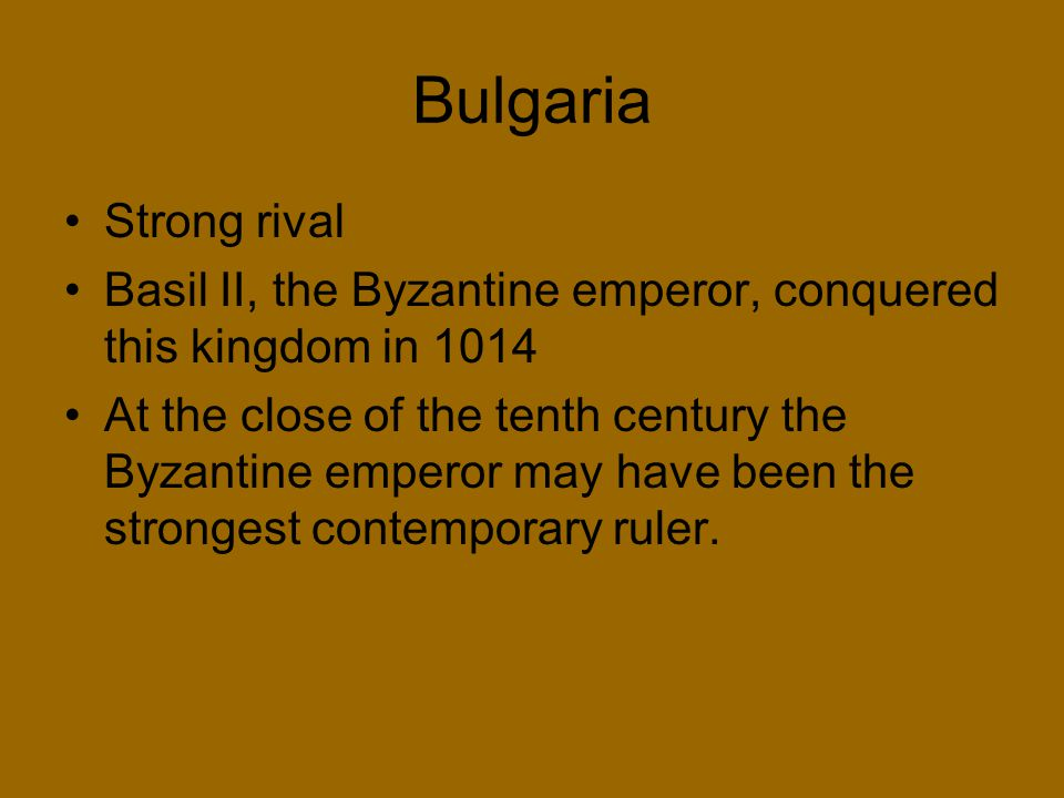 Bulgaria Strong rival. Basil II, the Byzantine emperor, conquered this kingdom in 1014.