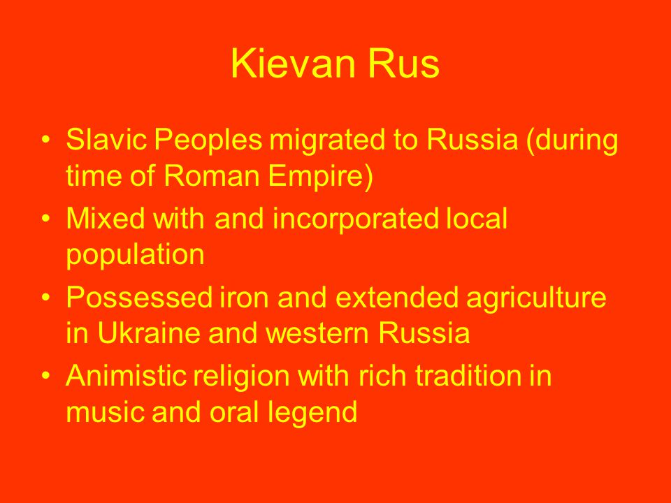 Kievan Rus Slavic Peoples migrated to Russia (during time of Roman Empire) Mixed with and incorporated local population.
