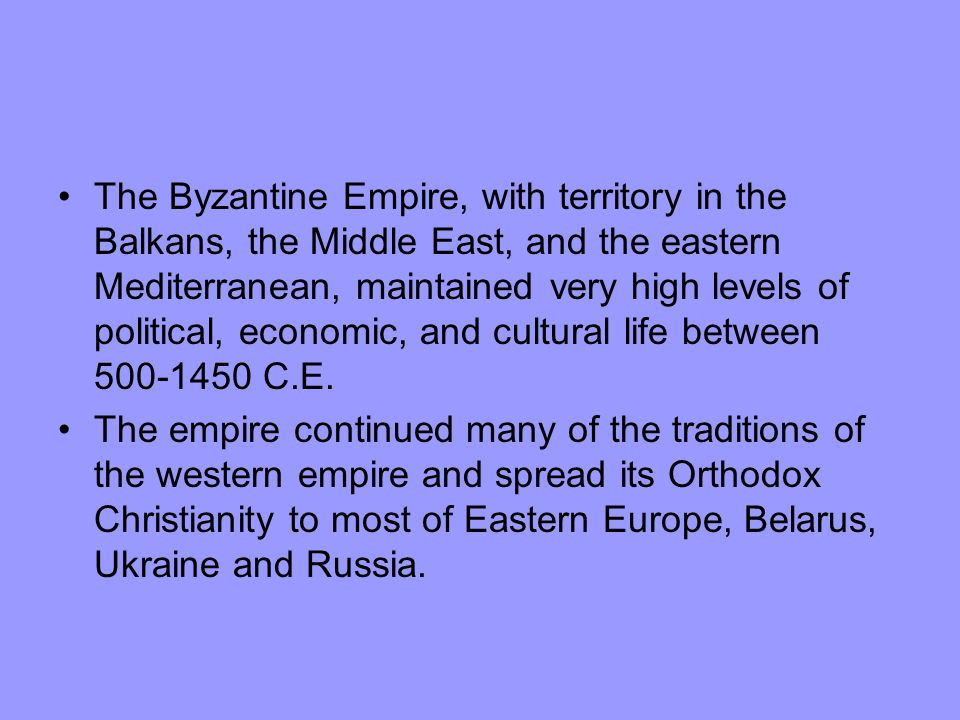 The Byzantine Empire, with territory in the Balkans, the Middle East, and the eastern Mediterranean, maintained very high levels of political, economic, and cultural life between 500-1450 C.E.