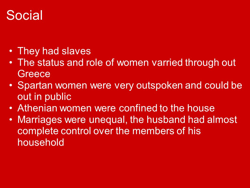 Social They had slaves. The status and role of women varried through out Greece. Spartan women were very outspoken and could be out in public.