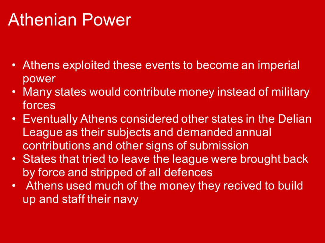 Athenian Power Athens exploited these events to become an imperial power. Many states would contribute money instead of military forces.