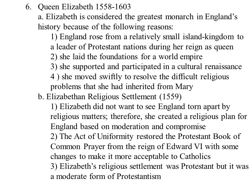 Queen Elizabeth 1558-1603 a. Elizabeth is considered the greatest monarch in England's. history because of the following reasons: