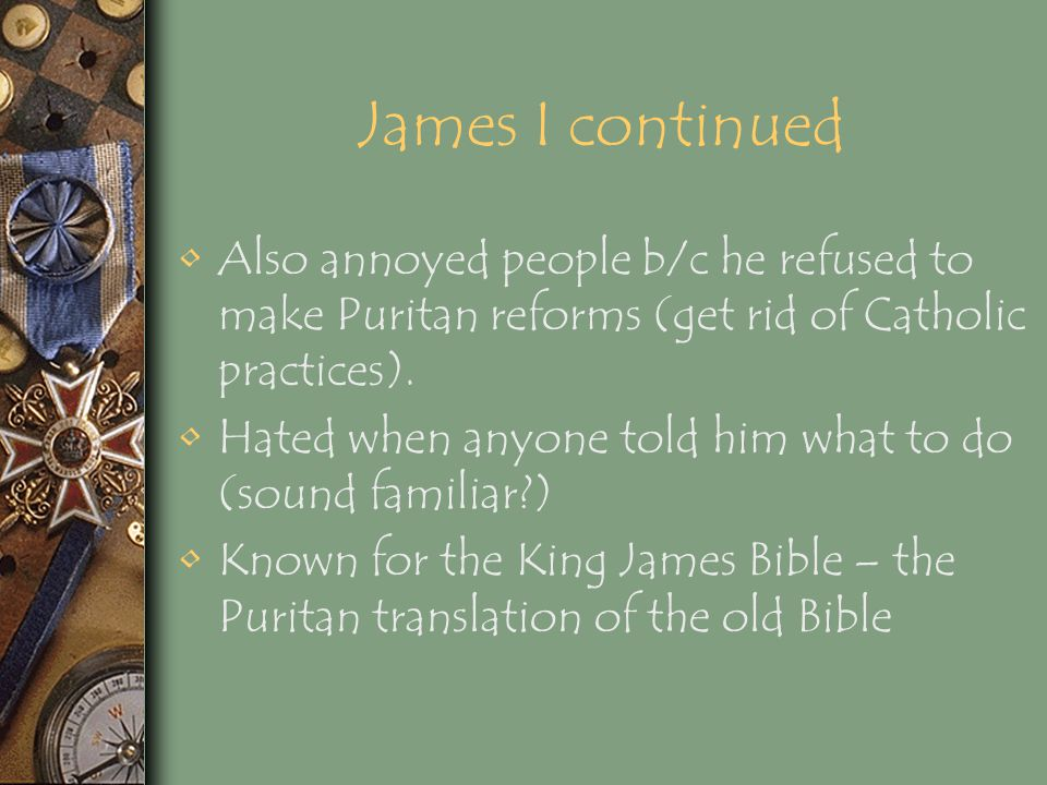 James I continued Also annoyed people b/c he refused to make Puritan reforms (get rid of Catholic practices).