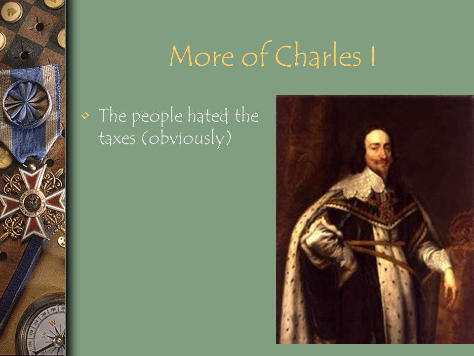 More of Charles I The people hated the taxes (obviously)