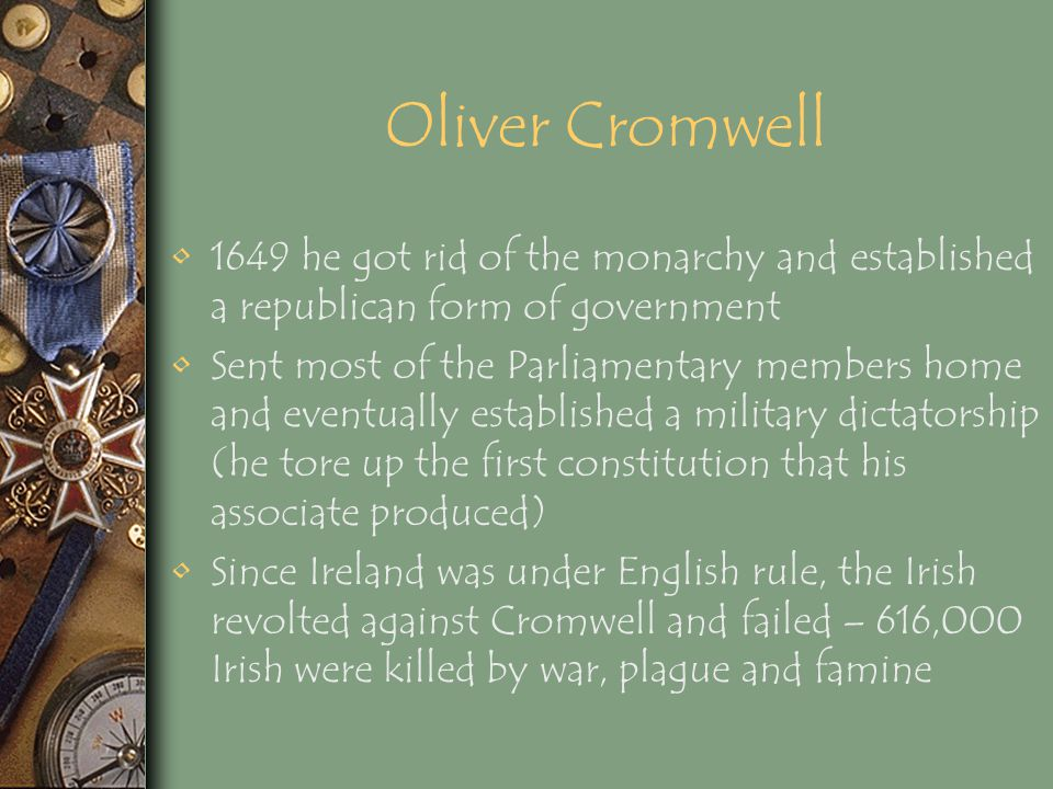 Oliver Cromwell 1649 he got rid of the monarchy and established a republican form of government.