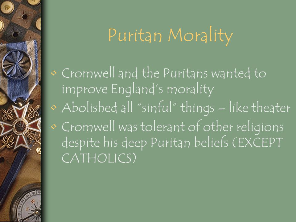 Puritan Morality Cromwell and the Puritans wanted to improve England's morality. Abolished all sinful things – like theater.