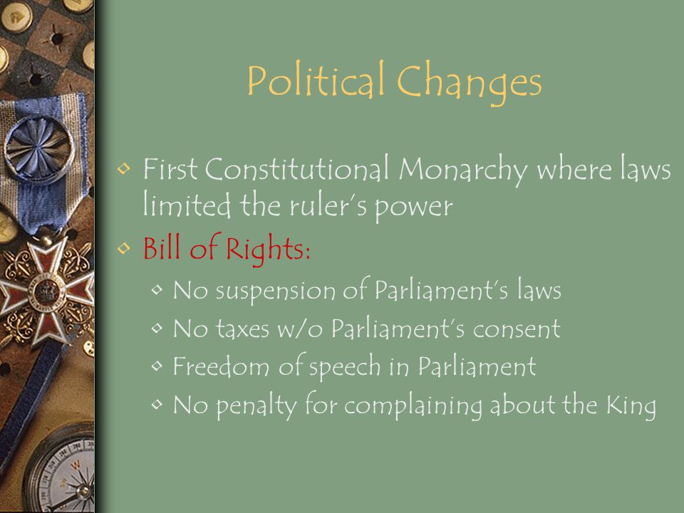 Political Changes First Constitutional Monarchy where laws limited the ruler's power. Bill of Rights: