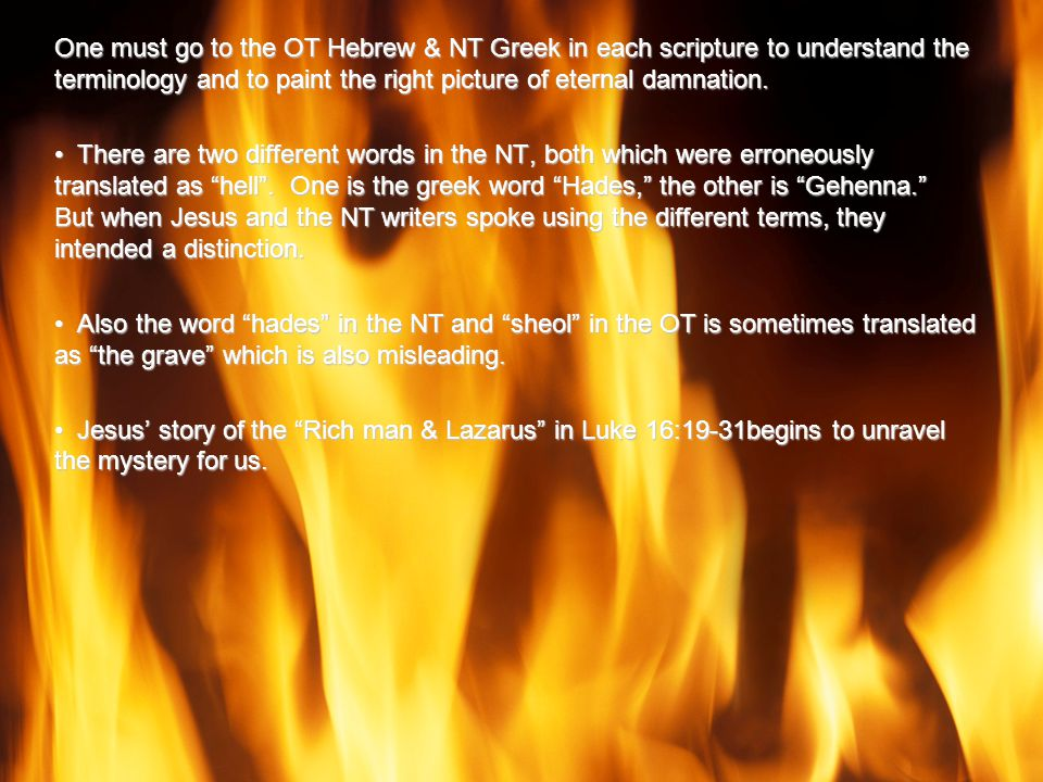 One must go to the OT Hebrew & NT Greek in each scripture to understand the terminology and to paint the right picture of eternal damnation.