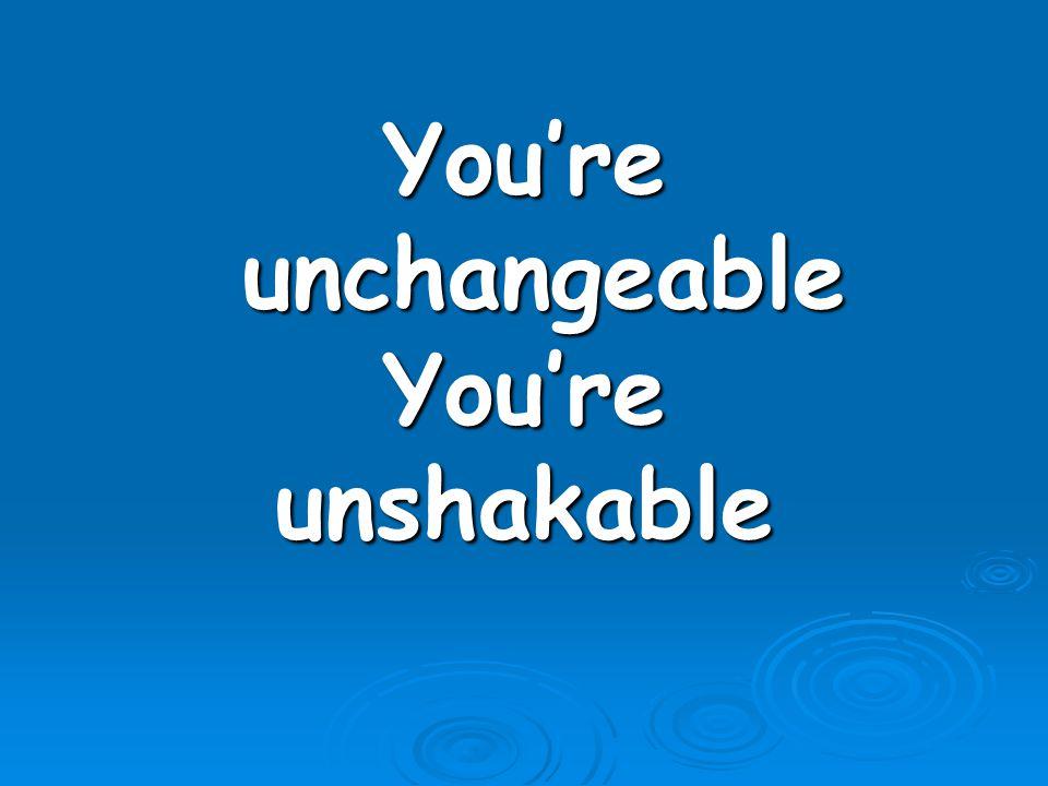 You're unchangeable You're unshakable