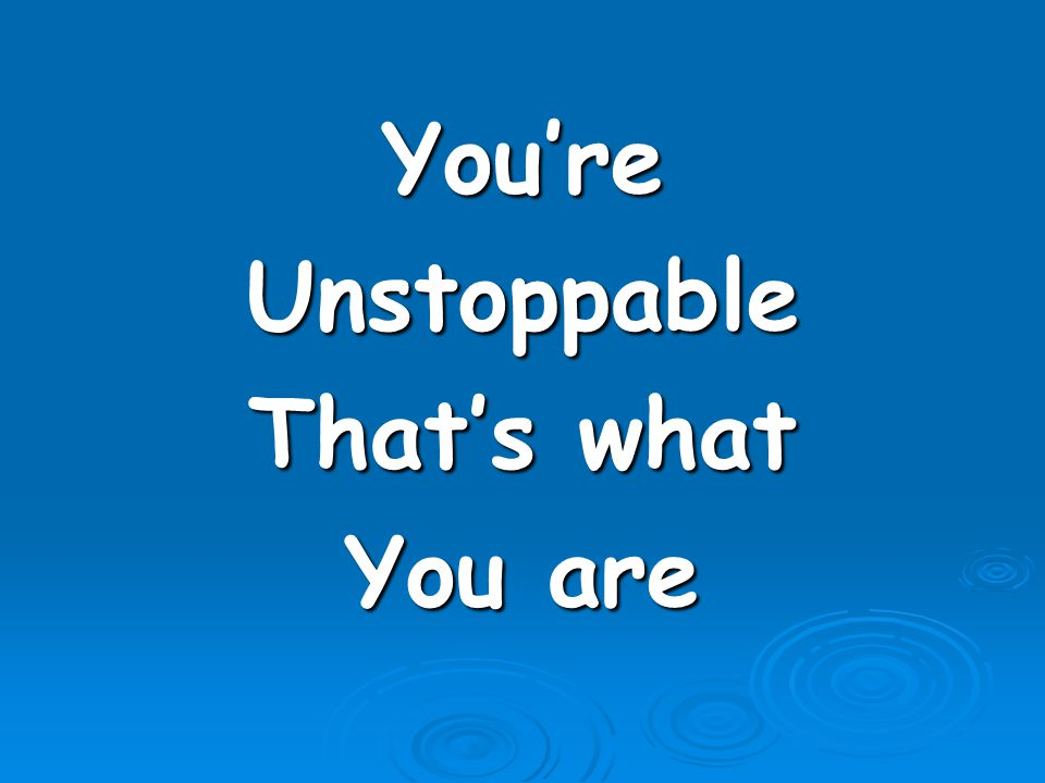 You're Unstoppable That's what You are