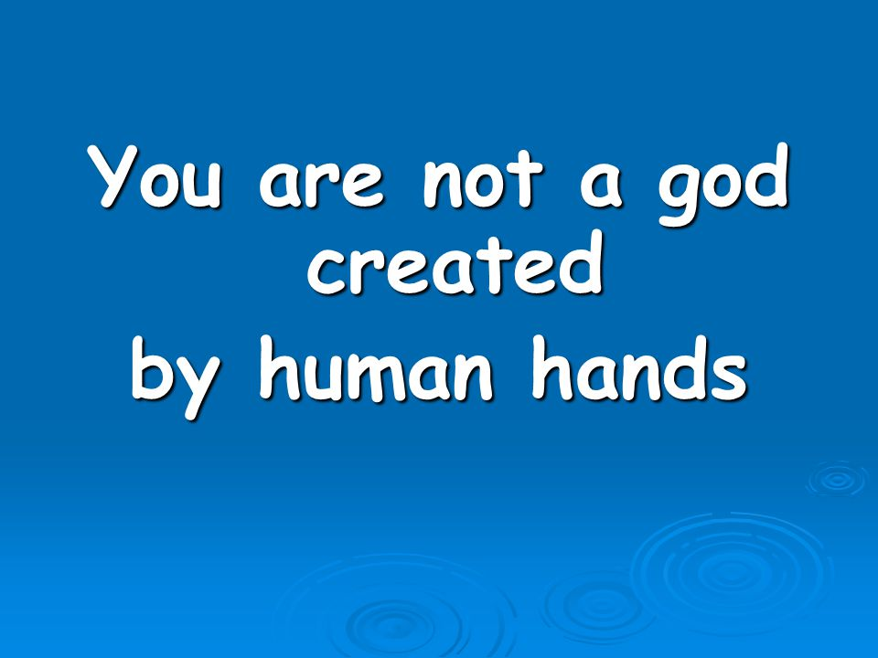 You are not a god created