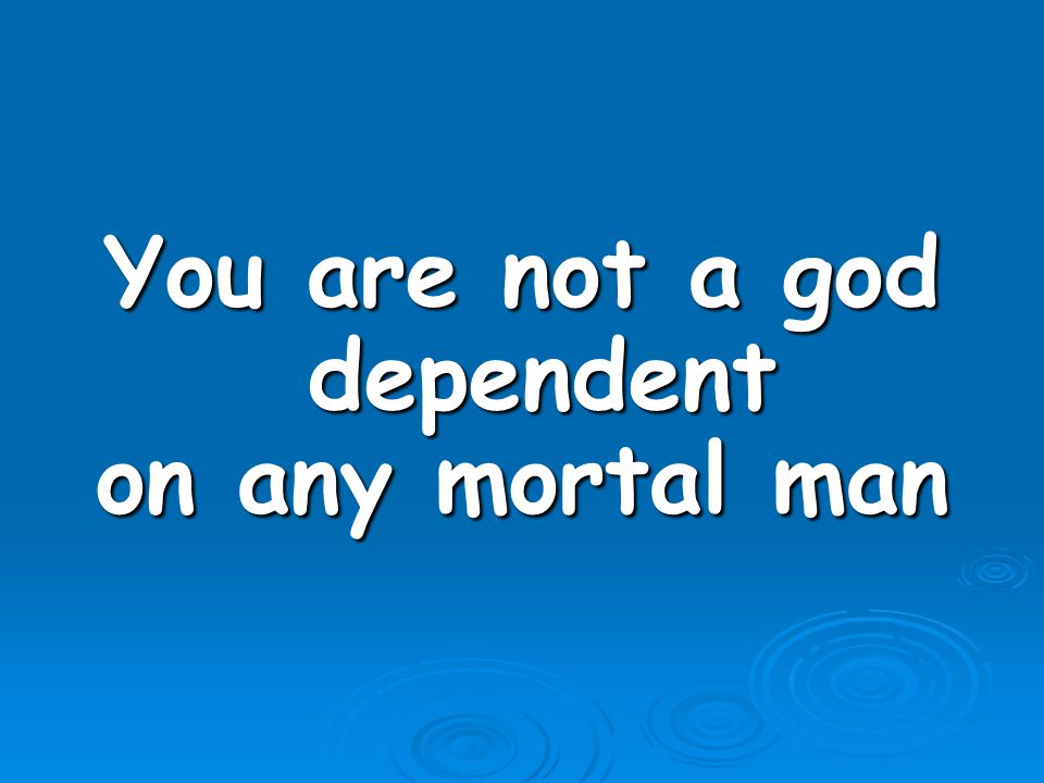 You are not a god dependent