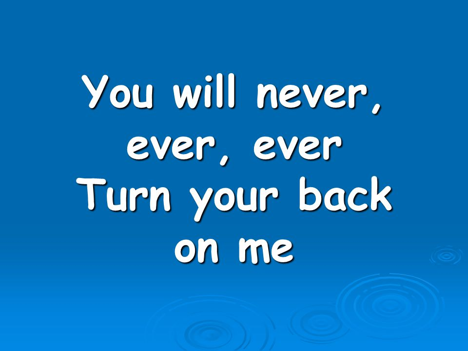You will never, ever, ever Turn your back on me