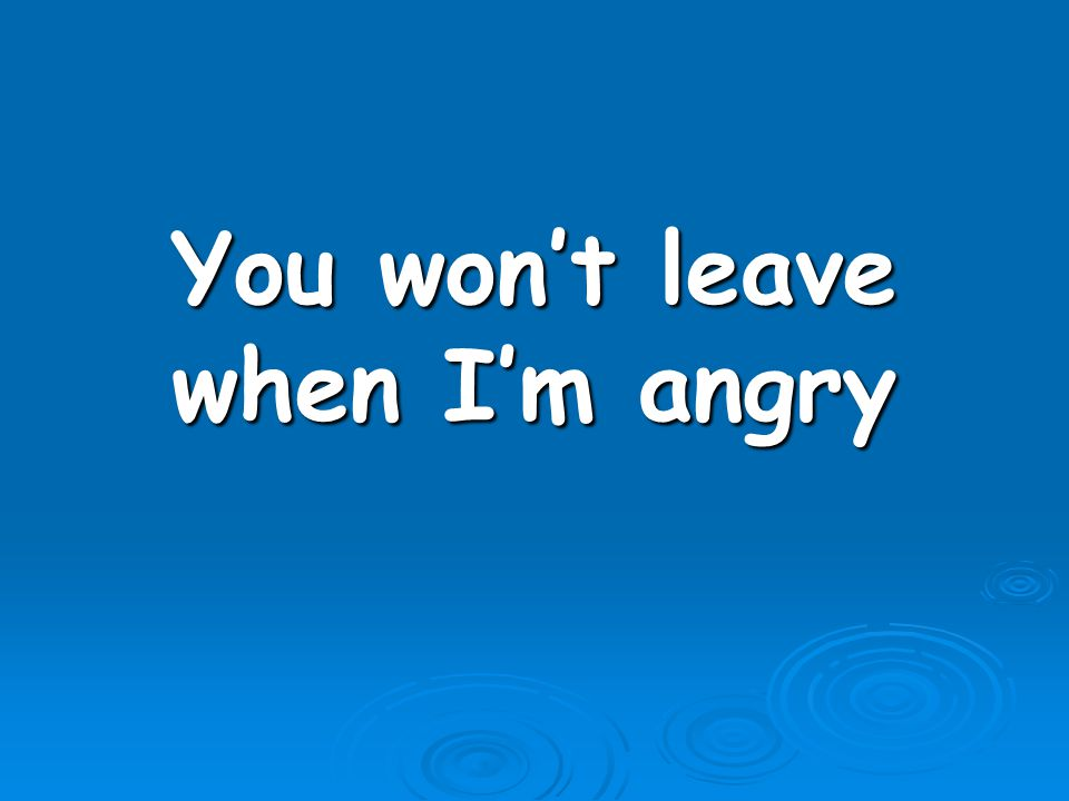 You won't leave when I'm angry
