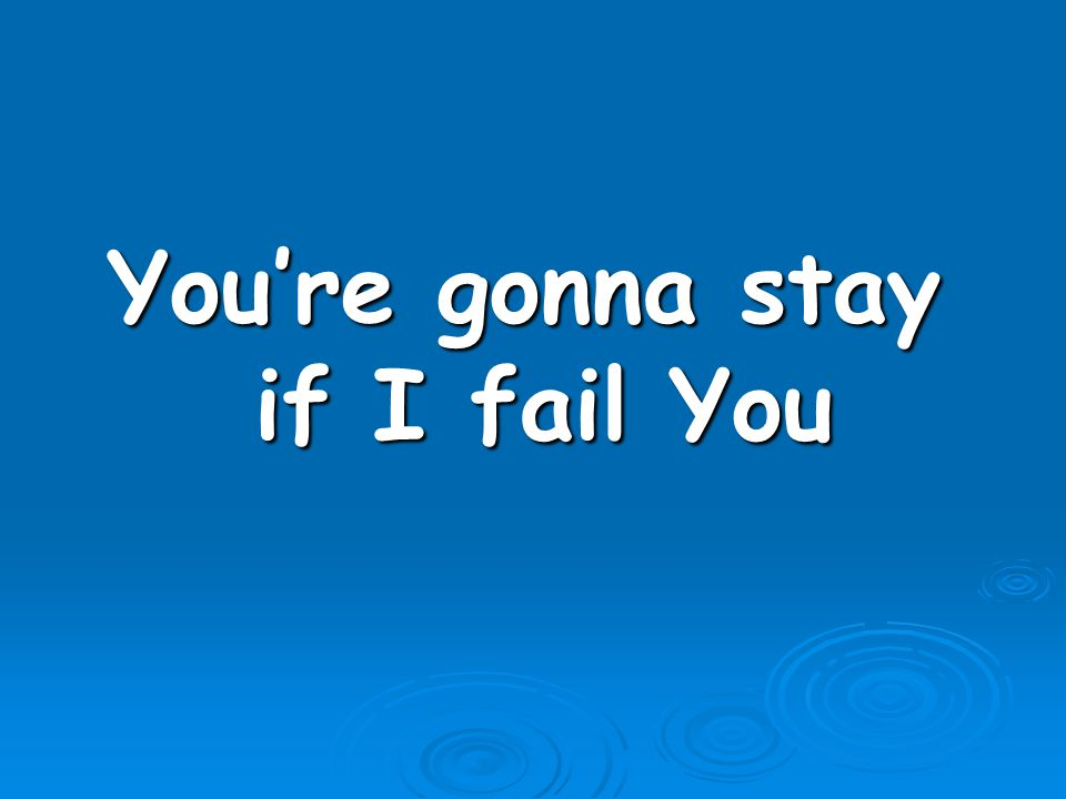 You're gonna stay if I fail You