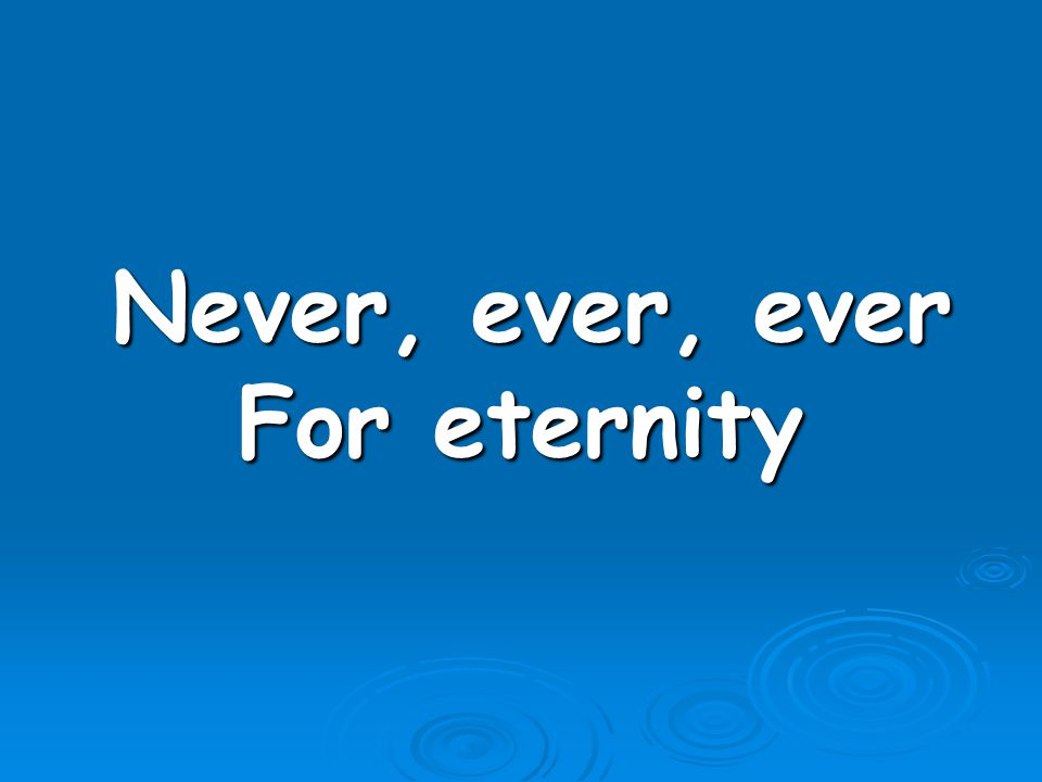 Never, ever, ever For eternity