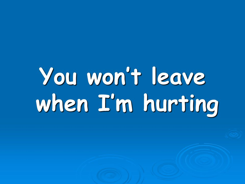 You won't leave when I'm hurting