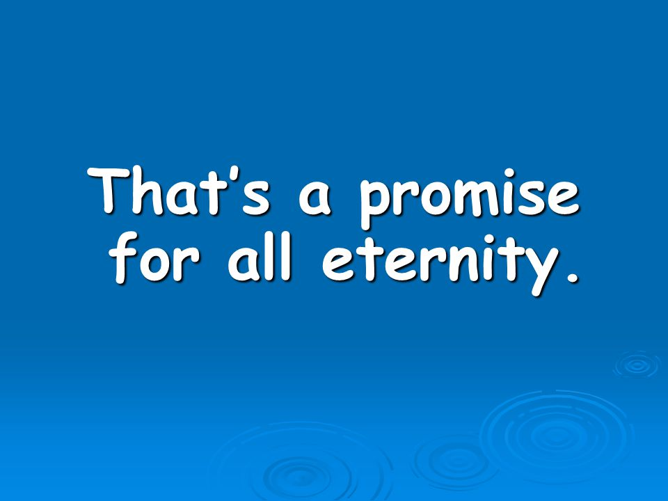 That's a promise for all eternity.