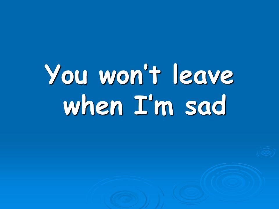 You won't leave when I'm sad