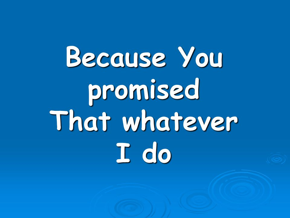 Because You promised That whatever I do