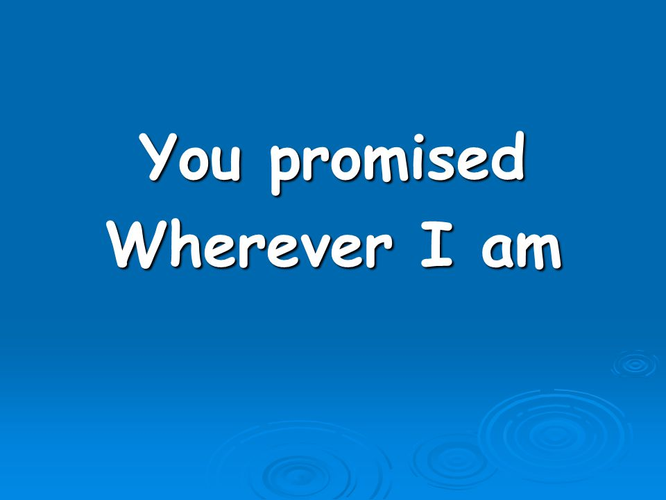 You promised Wherever I am