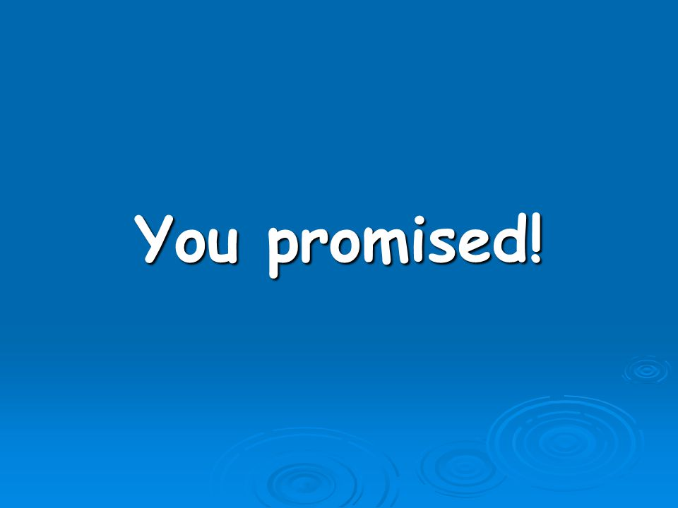 You promised!