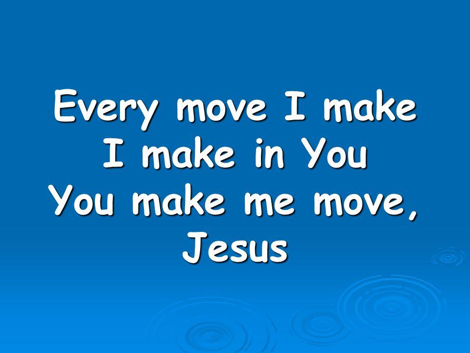 Every move I make I make in You You make me move, Jesus