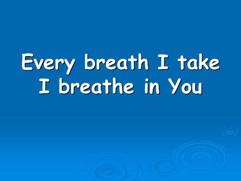 Every breath I take I breathe in You