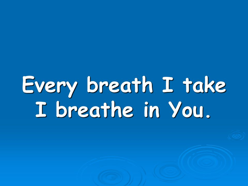Every breath I take I breathe in You.