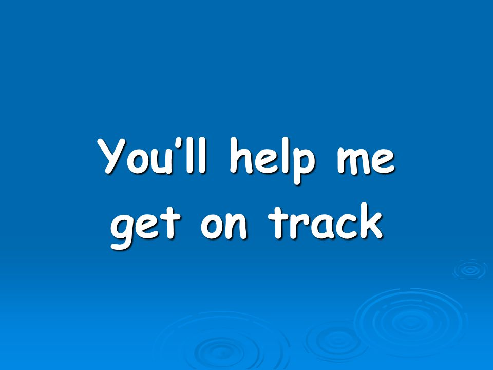 You'll help me get on track