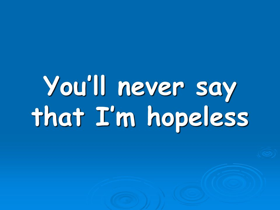 You'll never say that I'm hopeless