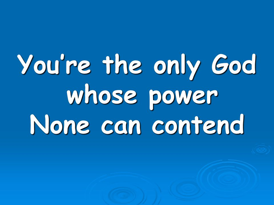You're the only God whose power