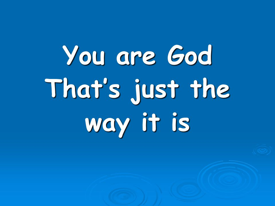 You are God That's just the way it is