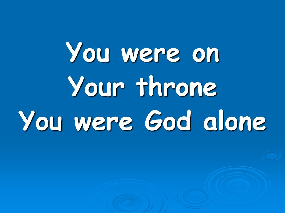You were on Your throne You were God alone
