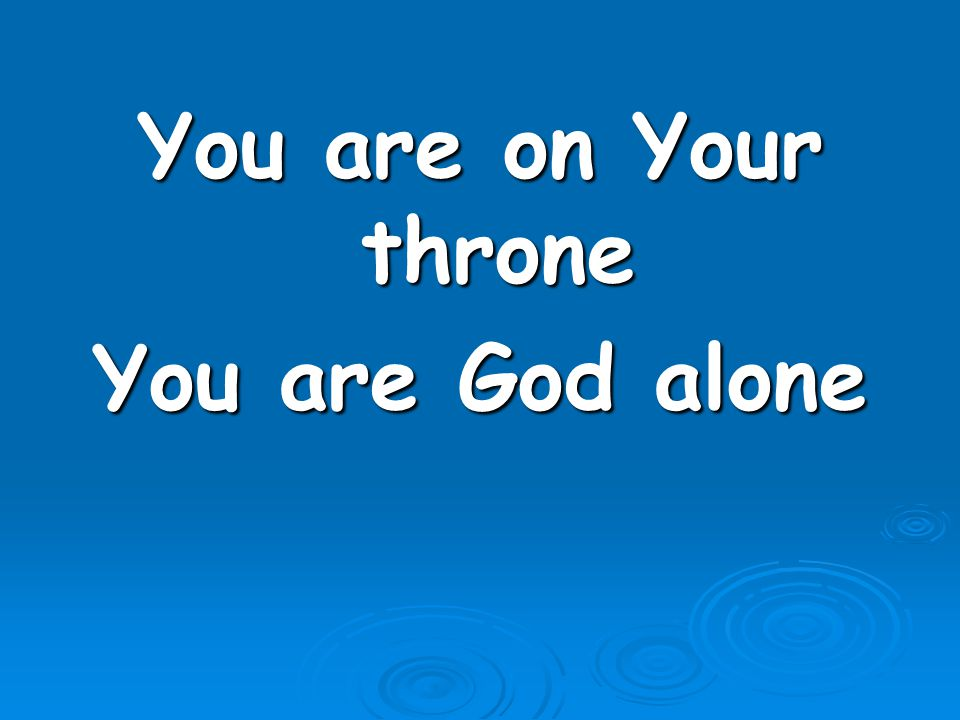 You are on Your throne You are God alone